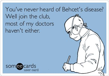 You've never heard of Behcet's disease? Well join the club, most of my doctors haven't either.: