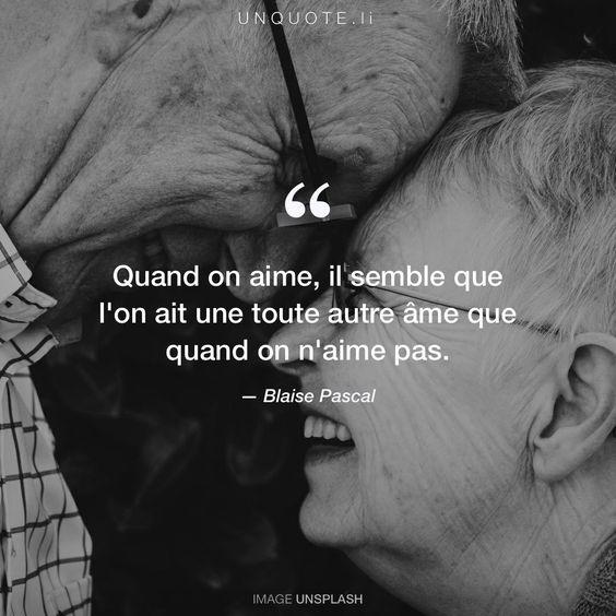 """Blaise Pascal """"Quand on aime, il semble que l'on ait une toute autre âme que quand on n'aime pas."""""""