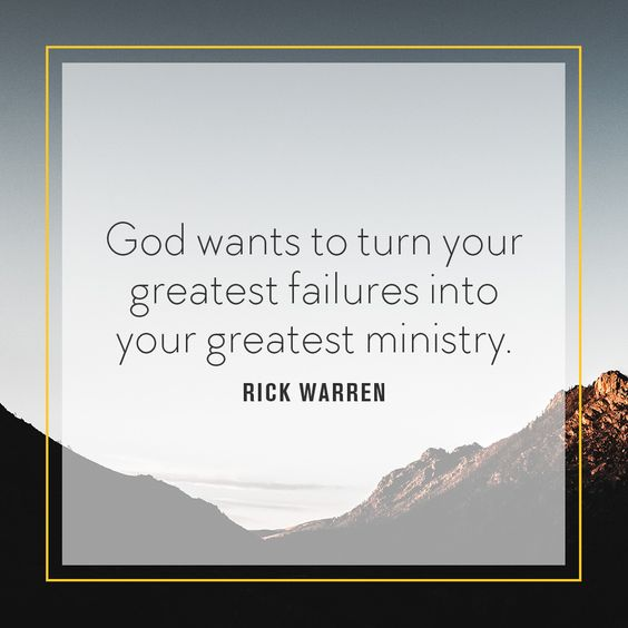 God wants to turn your greatest failures into your greatest ministry. -Rick Warren