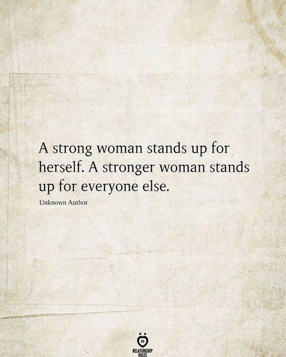 A strong woman stands up for herself. A stronger woman stands up for everyone else.  Unknown Author