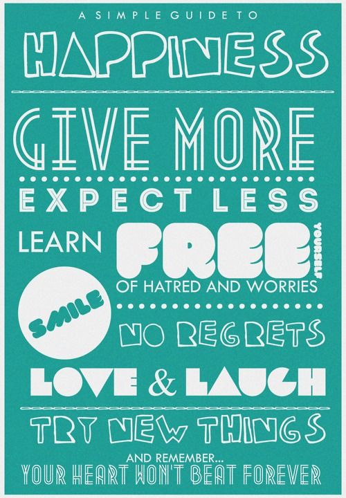 Happiness give more - Expect less - Learn free yourself of hatred and worries - smile - no regrets - love and lunch - try new things - and remember your heart won't beat forever.