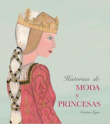Historias de Moda Y Princesas, una historia de la moda a través de quince princesas históricas desde el antiguo Egipto hasta el siglo XIX Cristina Egea Gutierrez-Cortines: Libros