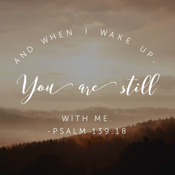 And when I wake up you are still with me. Psalm 139:18: