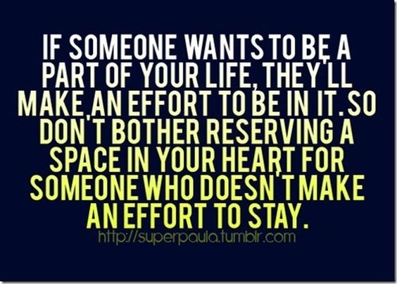 If someone wants to be a part of your life, theyll make an effort......