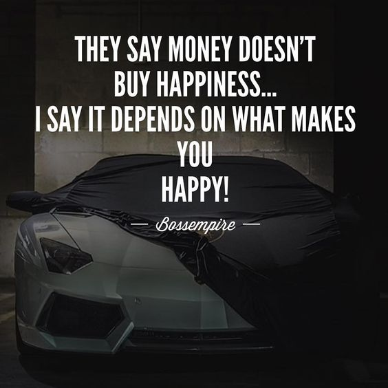 """Happiness is so ambiguous and so broad. What makes one person happy may make the next person bored!  Money can get you places, money is an amazing tool…"""