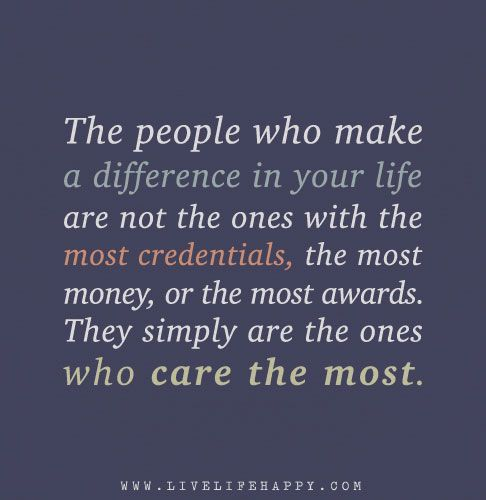 The People Who Make A Difference In Your Life Are Not The Ones With The Most Credentials The Most Money Or The Most Awards They Simply Are The Ones Who Care