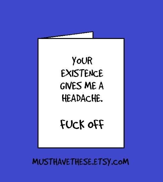 Your Existence Gives Me A Headache Fuck Off Funny Cards Funny