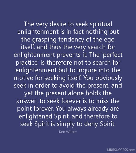 You always already are enlightened Spirit, and therefore to seek Spirit is simply to deny Spirit. Ken Wilber Quote.