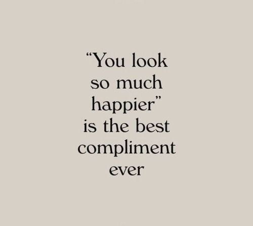 you look so much happier is the best compliment ever compliment