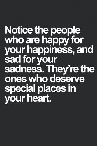 Notice the people who are happy for your happiness, and sad for your sadness. They're the ones who deserve special places in your heart.: