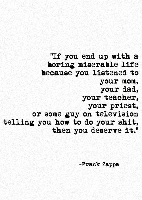 If you end up with a boring miserable life because you listened to your mom, your dad, your teacvher, your priest, or some guy on television telling you how to do your shit,  . . . Then you deserve it. Frank Zappa. #growingup #advice  Free Spirit Girl: