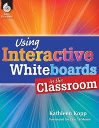 Using interactive Whiteboards in the classroom / author, Kathleen Kopp ; foreword, Eric Le Moine - Huntington Beach : Shell education, cop. 2013