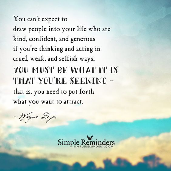 You can't expect to draw people into your life who are kind, confident, and generous if you're thinking and acting in cruel, weak, and selfish ways. You must be what it is that you're seeking— that is, you need to put forth what you want to attract. — Wayne Dyer: