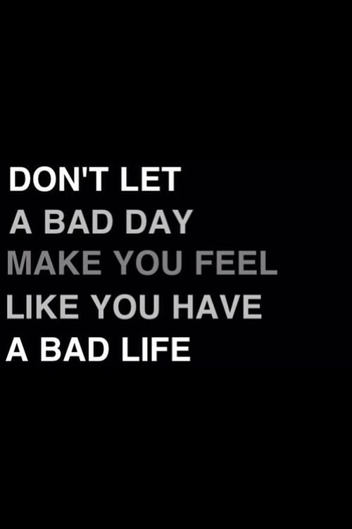 Don't let a bad day make you feel like you have a bad life.: