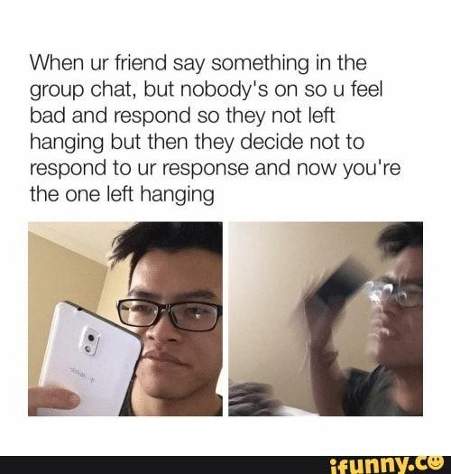 When Ur Friend Say Something In The Group Chat But Nobody S On So U Feel
