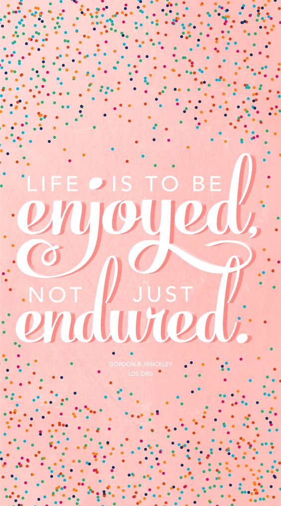 """Life is to be enjoyed, not just endured.""—Gordon B. Hinckley #LDS"