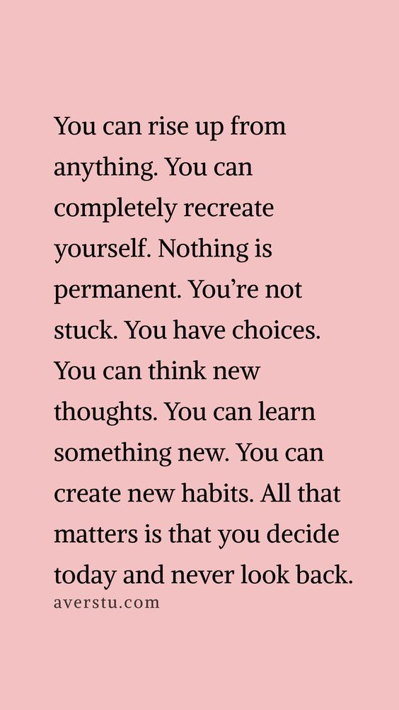 You can rise up from anything. You can completely recreate yourself. Nothing is permanent. You're not stuck. You have choices. You can think new thoughts. You can learn something new. You can create new habits. All that matters is that you decide today and never look back.