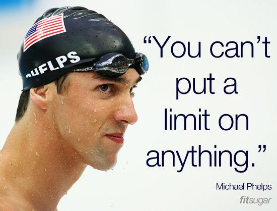 """You can't put a limit on anything."" - Michael Phelps quote. Chase your dreams and don't believe you can't do something."