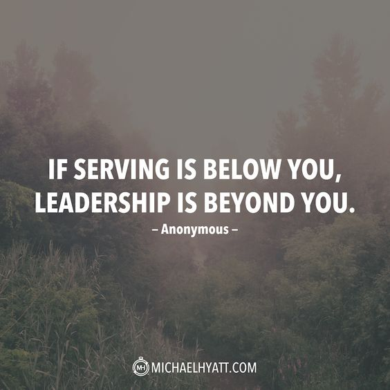"""If serving is below you, leadership is beyond you."" -Anonymous:"