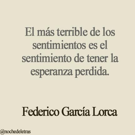 The most terrible of all feelings is the feeling of one´s hope having died. Federico Garcia Lorca: