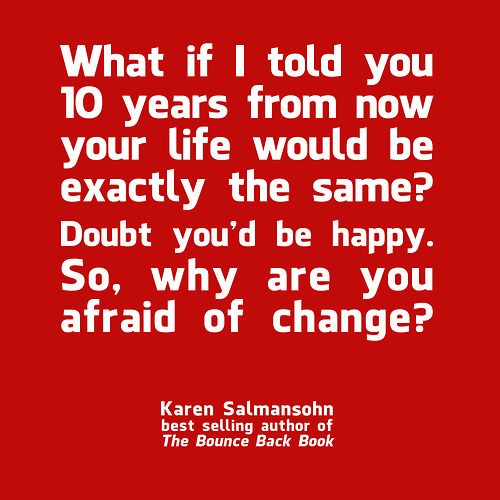 """""""What if I told you 10 years from now your life would be exactly the same? Doubt you'd be happy. So, why are you afraid of change?""""-Karen Salmansohn"""