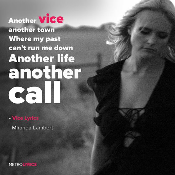 Miranda Lambert - Vice Lyrics and LyricArt Another vice, another call Another bed I shouldn't crawl out of At 7am with shoes in my hand Said I wouldn't do it, but I did it again And I know I'll be back tomorrow night oh I'll wear a tail like a leather jacket When the new wears off, I don't even pack it If you need me I'll be where my reputation don't proceed me #MirandaLambert #Vice #lyricArt #quotes #PopMusic #lyrics