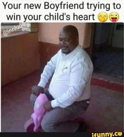 Your New Boyfriend Trying To Win Your Child S Heart R Ii Ifunny New Boyfriend Social Marketing Strategy Black Love Quotes