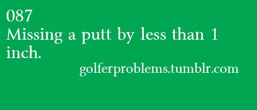 Golfer Problems #087. Missing a putt by less than 1 inch.