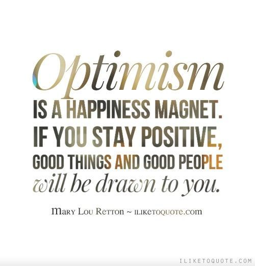 Optimism is a happiness magnet. If you stay positive, good things and good people will be drawn to you.