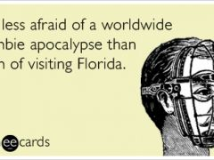 I'm Less Afraid Of A Worldwide Zombie Apocalypse Than I Am Of Visiting Florida – ecard.  Can you say SINK HOLE???