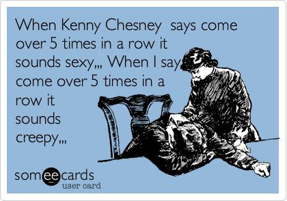When Kenny Chesney says come over 5 times in a row it sounds sexy,,, When I say come over 5 times in a row it sounds creepy,,,.