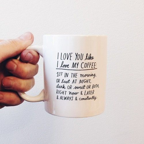 i love you like i love my coffee. first in the morning or last at night, dark or sweet or both, right now and later and always and constantly.