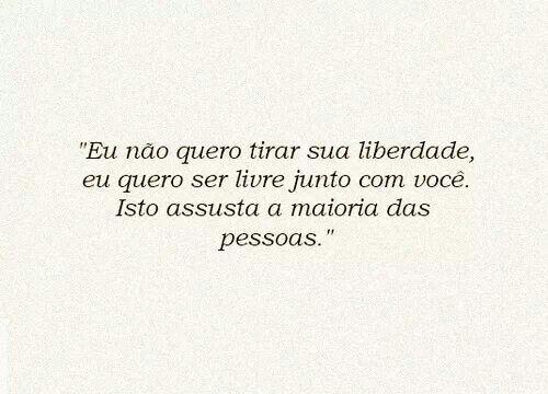 """""""Eu não quero tirar sua liberdade, eu quero ser livre junto com você. Isto assusta a maioria das pessoas."""