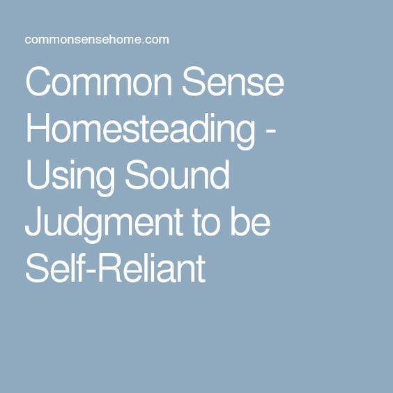 Common Sense Homesteading - Using Sound Judgment to be Self-Reliant