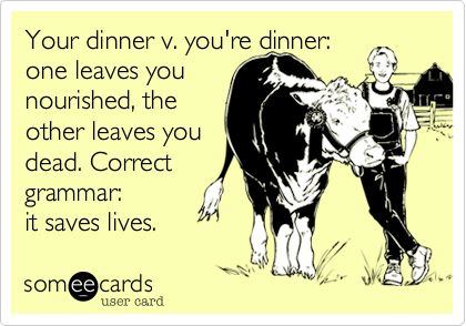 Your dinner v. you're dinner: one leaves you nourished, the other leaves you dead. Correct grammar: it saves lives.: