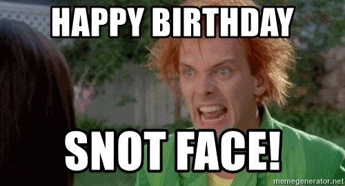 Drop Dead Fred Happy Birthday Snot Face Happy Birthday Brother Happy Birthday Funny Humorous Funny Birthday Meme