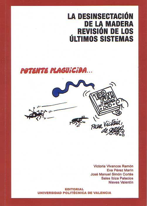 La desinsectación de la madera, revisión de los ultimos sistemas / Victoria Vivancos Ramón ... [et al.]. -- Valencia : Editorial UPV, D.L. 2008. ISBN 978-84-8363-310-6.  http://absysnet.bbtk.ull.es/cgi-bin/abnetopac01?TITN=492393