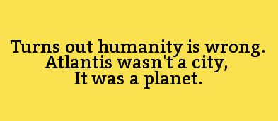 Turns out humanity is wrong. Atlantis wasn't a city. It was a planet.