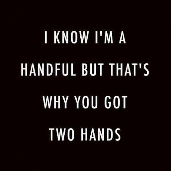 I know I'm a handful but that's why you've got two hands
