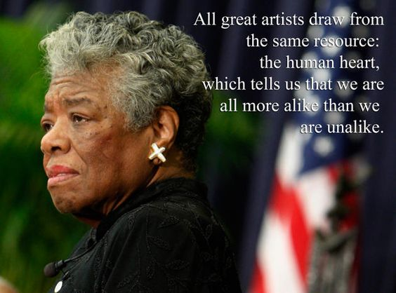 Image result for maya angelou -- all great artists draw from human heart