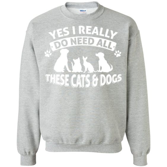Yes I Need All These Cats and Dogs - Sweatshirt