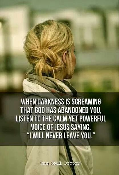 "WHEN DARKNESS IS SCREAMING THAT GOD HAS ABANDONED YOU. LISTEN TO THE CALM YET POWER VOICE OF JESUS SAYING ""I WILL NEVER LEAVE YOU."":"