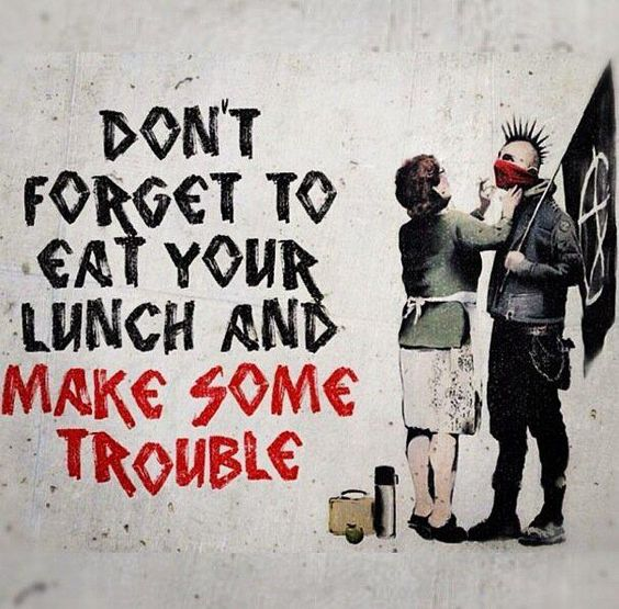 Don't forget to eat your lunch and make some trouble.: