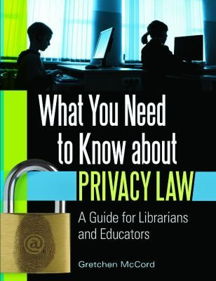 What you need to know about privacy law : a guide for librarians and educators / Gretchen McCord. /      Santa Barbara, Calif. : Libraries Unlimited, An Imprint of ABC-CLIO, LLC, 2013. -- U.S. privacy laws are confusing and hard to interpret. This book, authored by an experienced attorney who specializes in copyright and privacy law, provides clear, substantive guidance to educators who work with minors in these rapidly changing, technological times