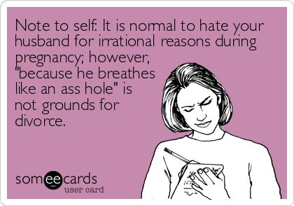 Note to self: It is normal to hate your husband for irrational reasons during pregnancy; however, 'because he breathes like an ass hole' is no.
