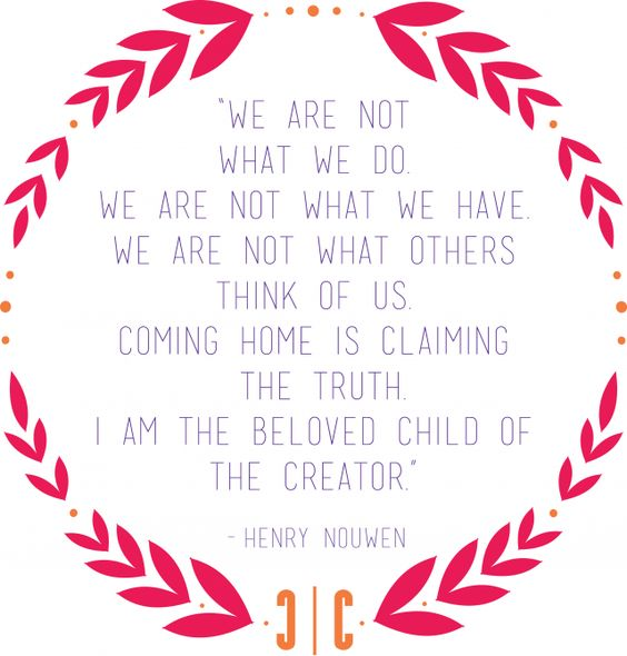 """""""I am the beloved child of the Creator"""" - Henri Nouwen. I don't know about you all but I have to be reminded of this often."""
