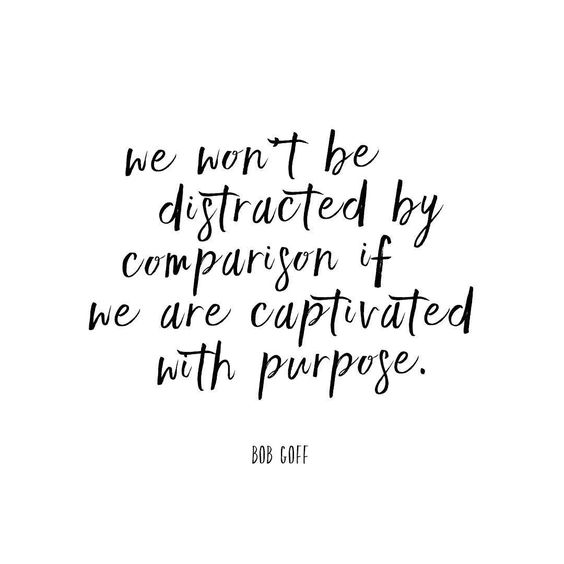 Inspiring quote: We won't be distracted by comparison if we are captivated with purpose. Bob Goff. #quote #inspiration #bobgoff