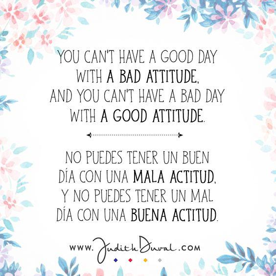 """""""You can't have a good day with a bad attitude. And you can't have a bad day with a good attitude."""" ********** """"No puedes tener un buen día con una mala actitud. Y no puedes tener un mal día con una buena actitud."""""""