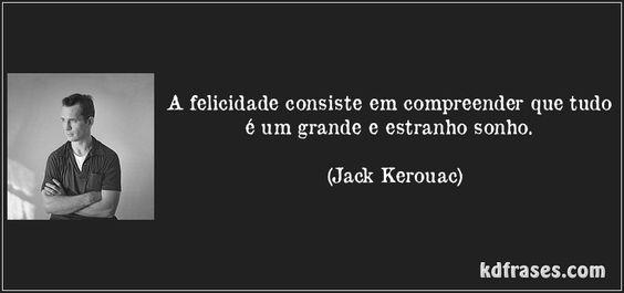 A felicidade consiste em compreender que tudo é um grande e estranho sonho. (Jack Kerouac)