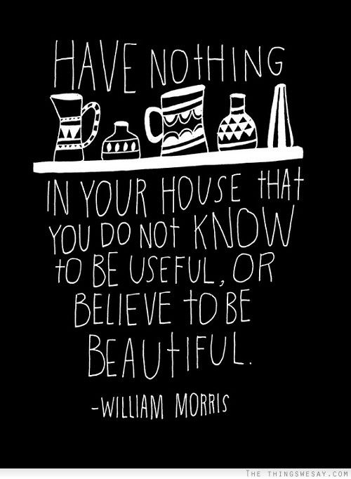 Have nothing in your house that you do not know to be useful or believe to be beautiful: